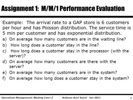 1 Ardavan Asef-Vaziri Jan-2011Operations Management: Waiting Lines 2 Example: The arrival rate to a GAP store is 6 customers per hour and has Poisson distribution.