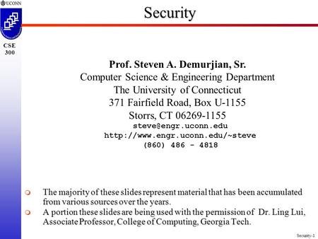Security-1 CSE 300Security Prof. Steven A. Demurjian, Sr. <strong>Computer</strong> Science & Engineering Department The University <strong>of</strong> Connecticut 371 Fairfield Road, Box.
