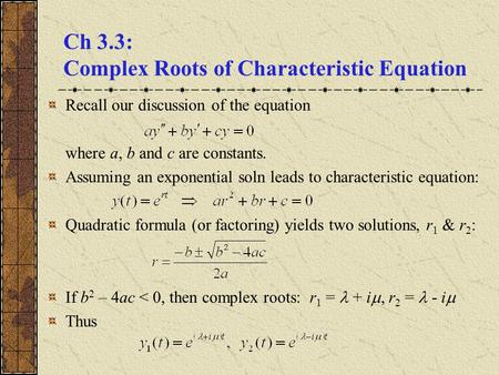Ch 3.3: Complex Roots of Characteristic Equation Recall our discussion of the equation where a, b and c are constants. Assuming an exponential soln leads.