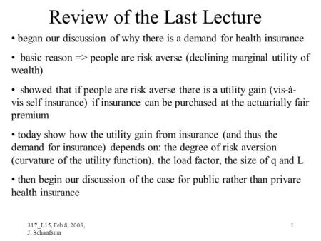 317_L15, Feb 8, 2008, J. Schaafsma 1 Review of the Last Lecture began our discussion of why there is a demand for health insurance basic reason => people.