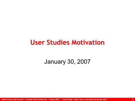 Usable Privacy and Security Carnegie Mellon University Spring 2007 Cranor/Hong  1 User Studies Motivation January.