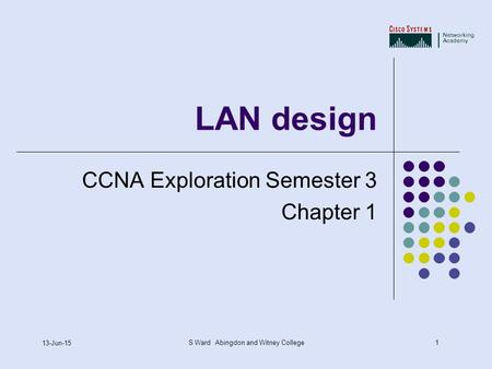1 13-Jun-15 S Ward Abingdon and Witney College LAN design CCNA Exploration Semester 3 Chapter 1.