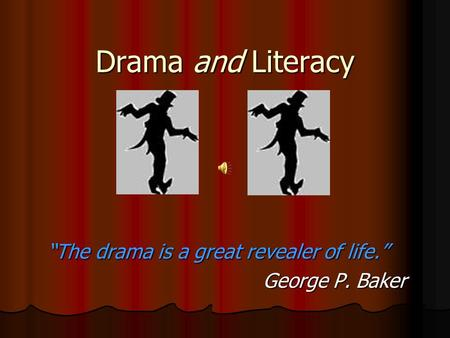 "Drama and Literacy ""The drama is a great revealer of life."" George P. Baker George P. Baker."
