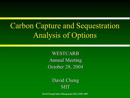 David Cheng/Carbon Management GIS, LFEE, MIT Carbon Capture and Sequestration Analysis of Options WESTCARB Annual Meeting October 28, 2004 David Cheng.