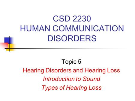 CSD 2230 HUMAN COMMUNICATION DISORDERS Topic 5 Hearing Disorders and Hearing Loss Introduction to Sound Types of Hearing Loss.