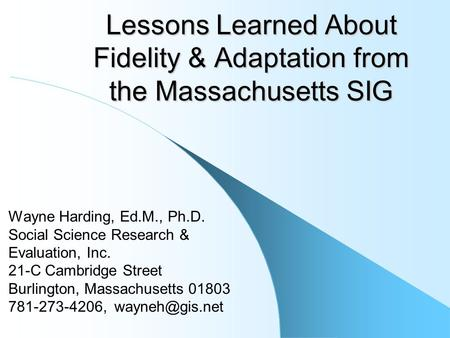 Lessons Learned About Fidelity & Adaptation from the Massachusetts SIG Wayne Harding, Ed.M., Ph.D. Social Science Research & Evaluation, Inc. 21-C Cambridge.