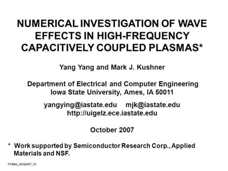NUMERICAL INVESTIGATION OF WAVE EFFECTS IN HIGH-FREQUENCY CAPACITIVELY COUPLED PLASMAS* Yang Yang and Mark J. Kushner Department of Electrical and Computer.