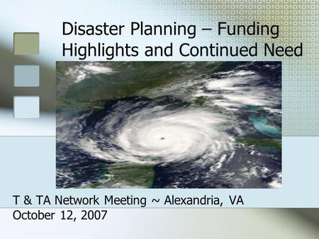 Disaster Planning – Funding Highlights and Continued Need T & TA Network Meeting ~ Alexandria, VA October 12, 2007.