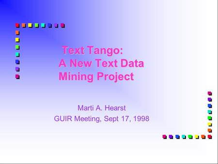 Text Tango: A New Text Data Mining Project Text Tango: A New Text Data Mining Project Marti A. Hearst GUIR Meeting, Sept 17, 1998.