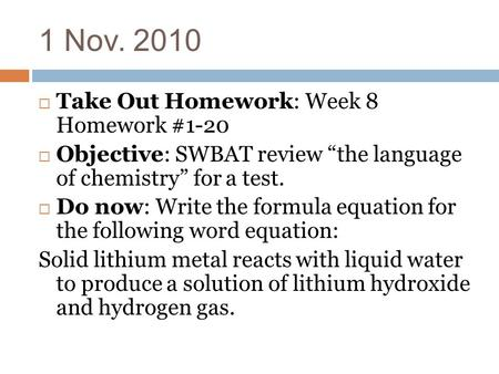 "1 Nov. 2010  Take Out Homework: Week 8 Homework #1-20  Objective: SWBAT review ""the language of chemistry"" for a test.  Do now: Write the formula equation."