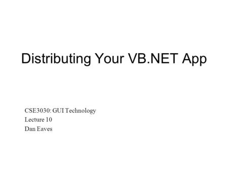 Distributing Your VB.NET App CSE3030: GUI Technology Lecture 10 Dan Eaves.