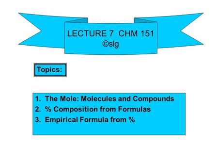 LECTURE 7 CHM 151 ©slg 1. The Mole: Molecules and Compounds 2. % Composition from Formulas 3. Empirical Formula from % Topics: