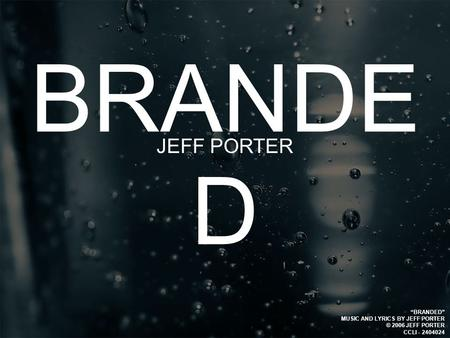 "BRANDE D JEFF PORTER ""BRANDED"" MUSIC AND LYRICS BY JEFF PORTER © 2006 JEFF PORTER CCLI - 2404024."
