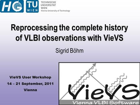 VieVS User Workshop 14 – 21 September, 2011 Vienna Reprocessing the complete history of VLBI observations with VieVS Sigrid Böhm.