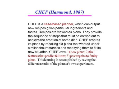 CHEF (Hammond, 1987) CHEF is a case-based planner, which can output new recipes given particular ingredients and tastes. Recipes are viewed as plans. They.