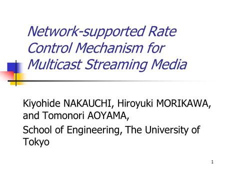 1 Network-supported Rate Control Mechanism for Multicast Streaming Media Kiyohide NAKAUCHI, Hiroyuki MORIKAWA, and Tomonori AOYAMA, School of Engineering,