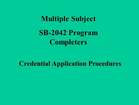 Multiple Subject SB-2042 Program Completers Credential Application Procedures.