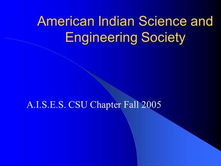 American Indian Science and Engineering Society A.I.S.E.S. CSU Chapter Fall 2005.