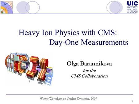 Winter Workshop on Nuclear Dynamics, 2007 1 Heavy Ion Physics with CMS: Day-One Measurements Olga Barannikova for the CMS Collaboration.
