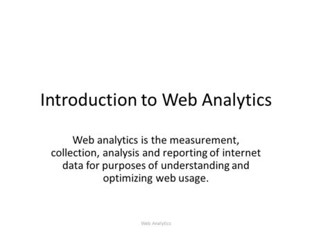 Introduction to Web Analytics Web analytics is the measurement, collection, analysis and reporting of internet data for purposes of understanding and optimizing.
