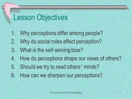Perception and Understanding1 Lesson Objectives 1.Why perceptions differ among people? 2.Why do social roles affect perception? 3.What is the self-serving.