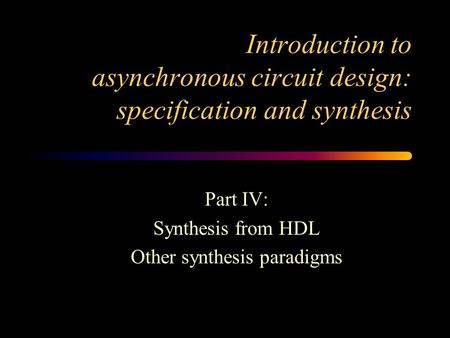 Introduction to asynchronous circuit design: specification and synthesis Part IV: Synthesis from HDL Other synthesis paradigms.