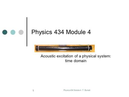 Physics 434 Module 4 - T. Burnett 1 Physics 434 Module 4 Acoustic excitation of a physical system: time domain.