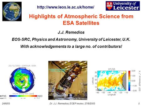 24/6/05Dr. J.J. Remedios, EOEP review, 27/6/2005 1 Highlights of Atmospheric Science from ESA Satellites J.J. Remedios EOS-SRC, Physics and Astronomy,