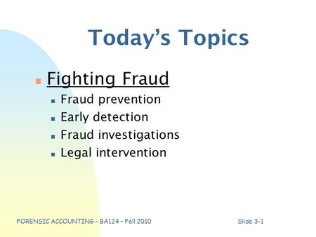 FORENSIC ACCOUNTING - BA124 – Fall 2010Slide 3-1 Today's Topics n Fighting Fraud n Fraud prevention n Early detection n Fraud investigations n Legal intervention.