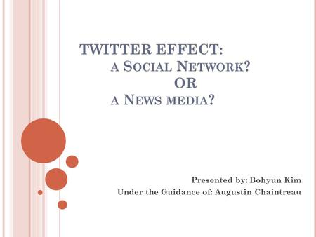 TWITTER EFFECT: A S OCIAL N ETWORK ? OR A N EWS MEDIA ? Presented by: Bohyun Kim Under the Guidance of: Augustin Chaintreau.