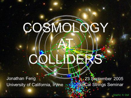 23 September 05Feng 1 COSMOLOGY AT COLLIDERS Jonathan Feng University of California, Irvine 23 September 2005 SoCal Strings Seminar Graphic: N. Graf.