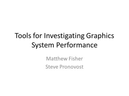 Tools for Investigating Graphics System Performance Matthew Fisher Steve Pronovost.