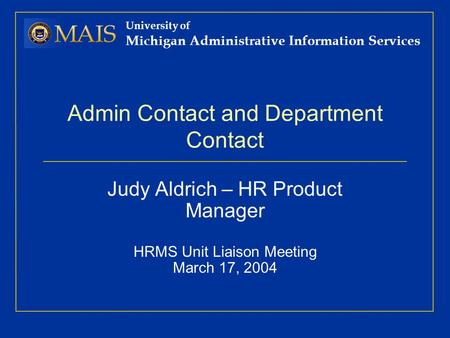 University of Michigan Administrative Information Services Admin Contact and Department Contact Judy Aldrich – HR Product Manager HRMS Unit Liaison Meeting.