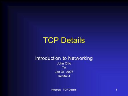 Netprog: TCP Details1 TCP Details Introduction to Networking John Otto TA Jan 31, 2007 Recital 4.