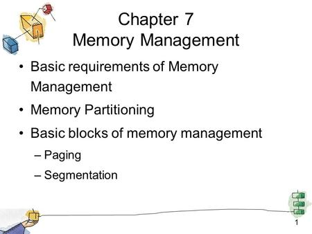 1 Chapter 7 Memory Management Basic requirements of Memory Management Memory Partitioning Basic blocks of memory management –Paging –Segmentation.