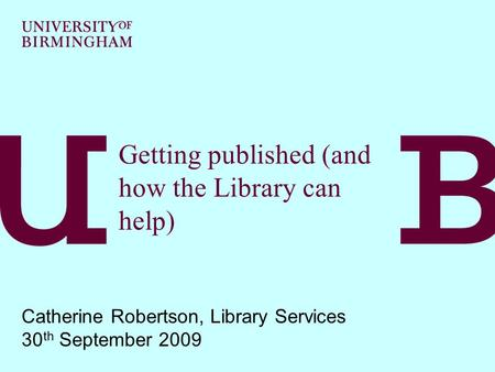 Getting published (and how the Library can help) Catherine Robertson, Library Services 30 th September 2009.