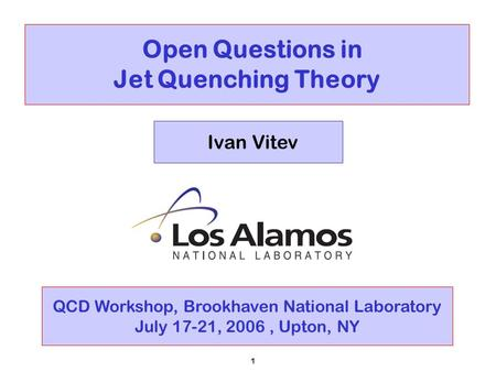 1 Open Questions in Jet Quenching Theory Ivan Vitev QCD Workshop, Brookhaven National Laboratory July 17-21, 2006, Upton, NY.