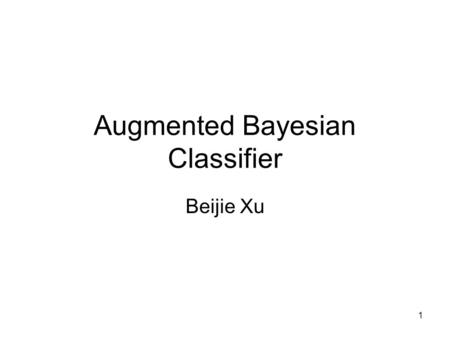 1 Augmented Bayesian Classifier Beijie Xu. 2 problem to be solved NAÏVE Bayesian Classifier –Why naïve? - conditional independence among attributes –Is.