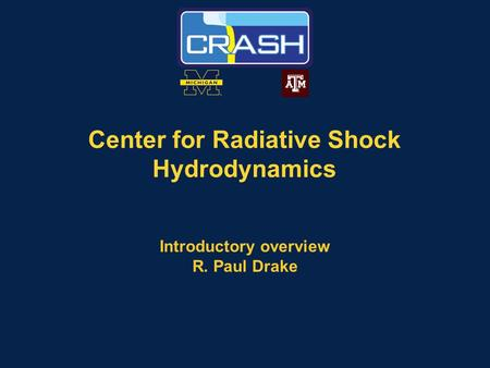 Center for Radiative Shock Hydrodynamics Introductory overview R. Paul Drake.