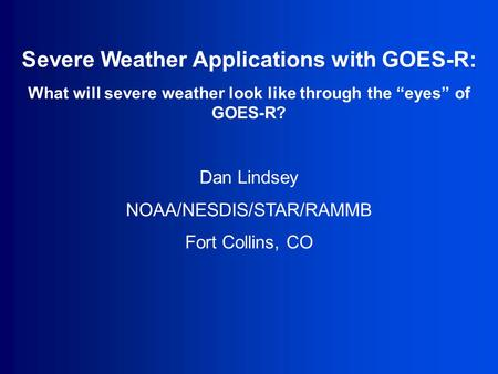 "Severe Weather Applications with GOES-R: What will severe weather look like through the ""eyes"" of GOES-R? Dan Lindsey NOAA/NESDIS/STAR/RAMMB Fort Collins,"