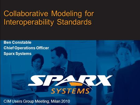Www.sparxsystems.com Collaborative Modeling for Interoperability Standards Ben Constable Chief Operations Officer Sparx Systems CIM Users Group Meeting,