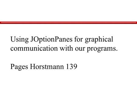 Using JOptionPanes for graphical communication with our programs. Pages Horstmann 139.