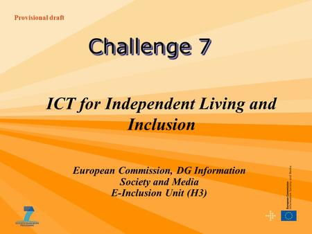Provisional draft ICT for Independent Living and Inclusion European Commission, DG Information Society and Media E-Inclusion Unit (H3) Challenge 7.