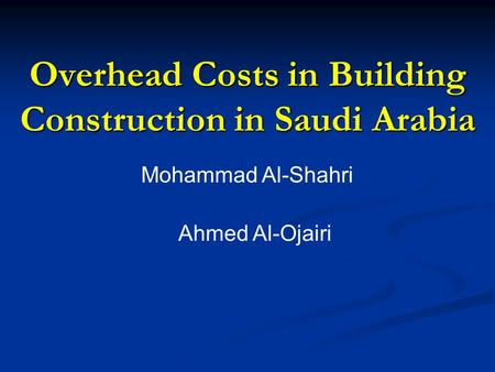 Overhead Costs in Building Construction in Saudi Arabia Mohammad Al-Shahri Ahmed Al-Ojairi.