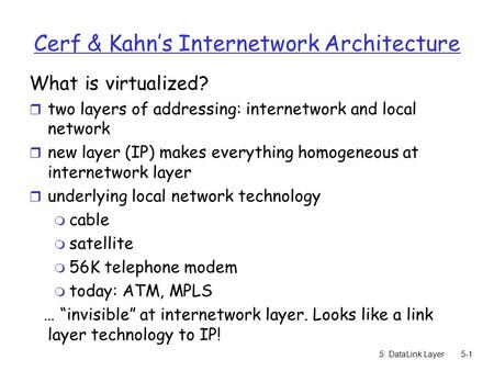 5: DataLink Layer5-1 Cerf & Kahn's Internetwork Architecture What is virtualized? r two layers of addressing: internetwork and local network r new layer.