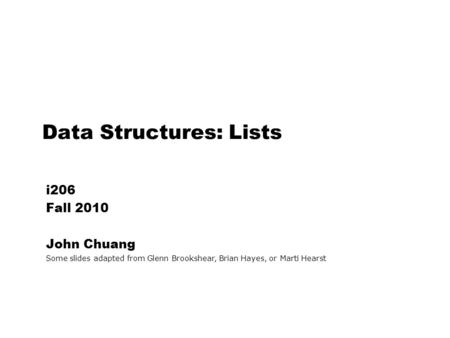 Data Structures: Lists i206 Fall 2010 John Chuang Some slides adapted from Glenn Brookshear, Brian Hayes, or Marti Hearst.