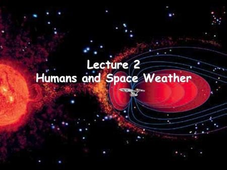 Lecture 2 Humans and Space Weather. When high energy particles encounter atoms or molecules within the human body, ionization may occur. –Ionization can.