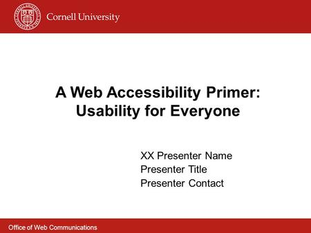 A Web Accessibility Primer: Usability for Everyone XX Presenter Name Presenter Title Presenter Contact Office of Web Communications.