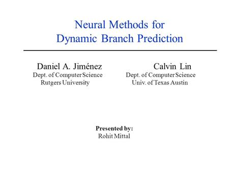 Neural Methods for Dynamic Branch Prediction Daniel A. Jiménez Calvin Lin Dept. of Computer Science Rutgers University Univ. of Texas Austin Presented.