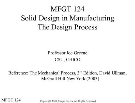 Copyright 2003 Joseph Greene All Rights Reserved 1 MFGT 124 Solid Design in Manufacturing The Design Process Professor Joe Greene CSU, CHICO Reference: